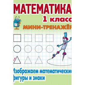 Мини тренажер. Математика. 1 класс. Изображаем математические фигуры и знаки