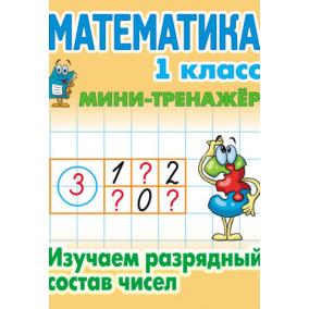 Мини тренажер. Математика. 1 класс. Изучаем разрядный состав чисел