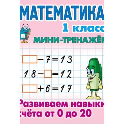 Мини тренажер. Математика. 1 класс. Развиваем навыки счета от 0 до 20