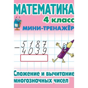 Мини тренажер. Математика. 4 класс. Сложение и вычитание многозначных чисел